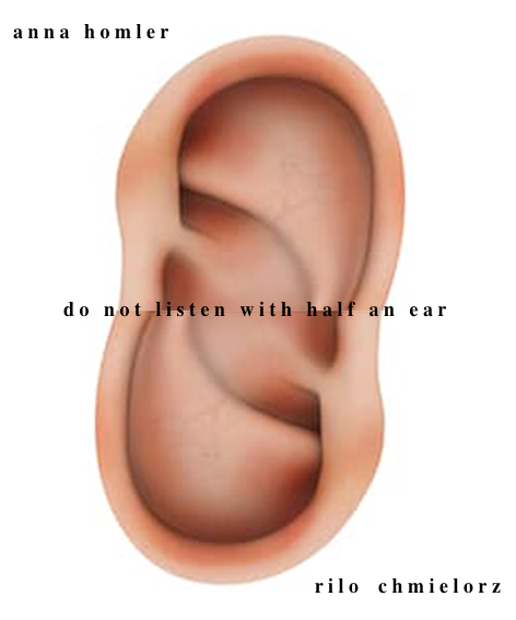 do not listen with half an ear | rilo chmielorz | anna homler